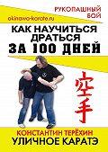 Константин Терёхин -Уличное каратэ. Как научиться драться за 100 дней