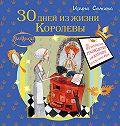 Ирина Семина - 30 дней из жизни королевы. Практическое руководство для Золушек от Крестной Феи