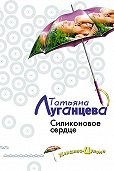 Татьяна Луганцева - Силиконовое сердце