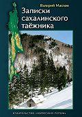 Валерий Маслов - Записки сахалинского таёжника (сборник)