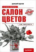 Дмитрий Крутов - Салон цветов: с чего начать, как преуспеть