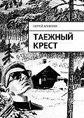 Сергей Алексеев -Таежный крест