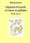 Виктор Кротов -Червячок Игнатий: истории на добавку. Сказки-крошки