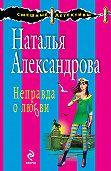 Наталья Александрова - Неправда о любви