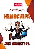 Кирилл Прядухин - Камасутра для инвестора