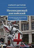 Кирилл Шатилов -Неожиданный английский. Размышления репетитора –Тетрадь III—