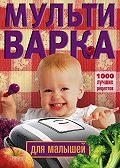Ирина Вечерская -Мультиварка для малышей. 1000 лучших рецептов