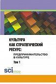 Сборник статей - Культура как стратегический ресурс. Предпринимательство в культуре. Том 1