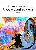 Владимир Шестаков -Суражский вокзал. Рассказы