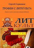 Сергей Серванкос -Трофеи с ЛитКульта. Сборник текстов сразличных конкурсов ЛитКульта