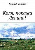 Аркадий Макаров - Коля, покажи Ленина!