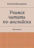 Евгения Шульдякова -Учимся читать по-английски. Приложение