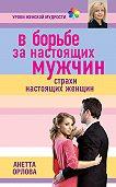 Анетта Орлова -В борьбе за настоящих мужчин. Страхи настоящих женщин