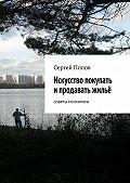 Сергей Попов -Искусство покупать ипродавать жильё. Cоветы психолога