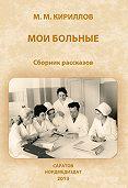 Михаил Михайлович Кириллов -Мои больные (сборник)