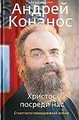 архимандрит Андрей Конанос -Христос посреди нас. О святости повседневной жизни