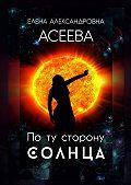 Елена Асеева - Поту сторону Солнца