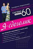Екатерина Мириманова - Система минус 60. Я – едоголик