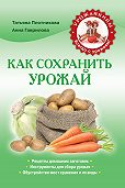 Анна Гаврилова -Как сохранить урожай