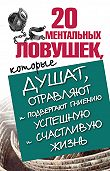 Лариса Большакова - 20 ментальных ловушек, которые душат, отравляют и подвергают гниению успешную и счастливую жизнь