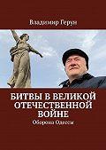 Владимир Герун -Битвы вВеликой Отечественной войне. Оборона Одессы