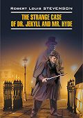 Роберт Льюис Стивенсон -The Strange Case of Dr. Jekyll and Mr. Hyde / Странная история доктора Джекила и мистера Хайда. Книга для чтения на английском языке