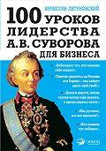 Вячеслав Летуновский - 100 уроков лидерства А.В. Суворова для бизнеса