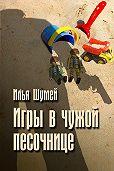 Илья Шумей - Игры в чужой песочнице