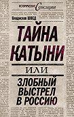 Владислав Швед - Тайна Катыни, или Злобный выстрел в Россию