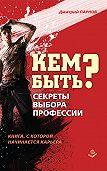 Дмитрий Парнов - Кем быть? Секреты выбора профессии. Книга, с которой начинается карьера