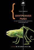 Нил Шубин -Внутренняя рыба. История человеческого тела с древнейших времен до наших дней
