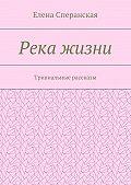 Елена Сперанская - Река жизни. Тривиальные рассказы