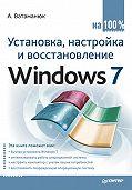 Александр Ватаманюк - Установка, настройка и восстановление Windows 7 на 100%