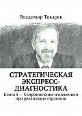 Владимир Токарев - Стратегическая экспресс-диагностика. Книга 5– Сопротивление изменениям при реализации стратегии