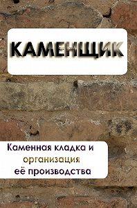Илья Мельников - Каменная кладка и организация её производства
