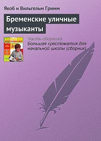 Якоб и Вильгельм Гримм -Бременские уличные музыканты