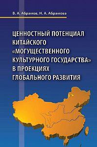 Наталья Абрамова, Виктор Абрамов - Ценностный потенциал китайского «могущественного культурного государства» в проекциях глобального развития