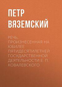 Петр Андреевич Вяземский -Речь, произнесенная на юбилее пятидесятилетней государственной деятельности Е. П. Ковалевского