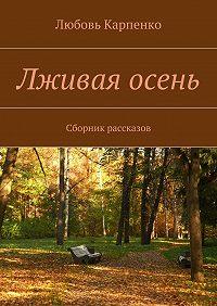 Любовь Карпенко -Лживая осень. Сборник рассказов