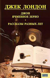 Джек Лондон -Джон Ячменное Зерно. Рассказы разных лет (сборник)