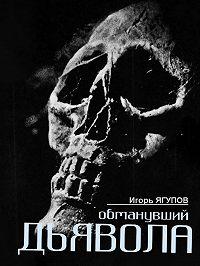 Игорь Ягупов -Обманувший дьявола