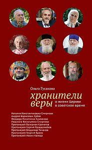 Ольга Гусакова -Хранители веры. О жизни Церкви в советское время