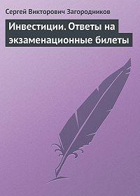 Сергей Викторович Загородников -Инвестиции. Ответы на экзаменационные билеты