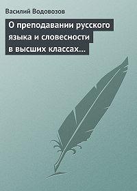 Василий Водовозов -О преподавании русского языка и словесности в высших классах гимназии