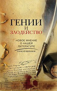 Алексей Щербаков -Гении и злодейство. Новое мнение о нашей литературе