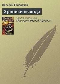 Василий Головачев - Хроники выхода