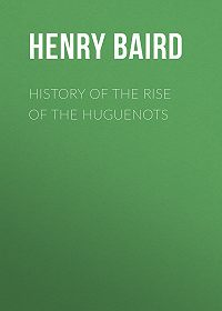 Henry Baird -History of the Rise of the Huguenots