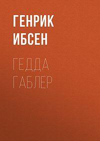 Генрик Ибсен -Гедда Габлер