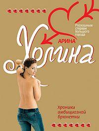 Арина Холина -Хроники амбициозной брюнетки