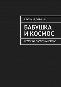 Владимир Липилин - Бабушка икосмос. недетская повесть одетстве